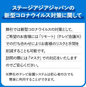 ステージアジアジャパンの新型コロナウイルス対策に関して 弊社では新型コロナウイルスの対策として、ご希望のお客様には「リモート」(テレビ会議※)での打ち合わせによりお客様のリスクと手間を削減することも可能です。訪問の際には「マスク」での対応をいたしますのでご安心ください。 ※弊社のテレビ会議システムは初心者の方でも簡単に利用することができます。